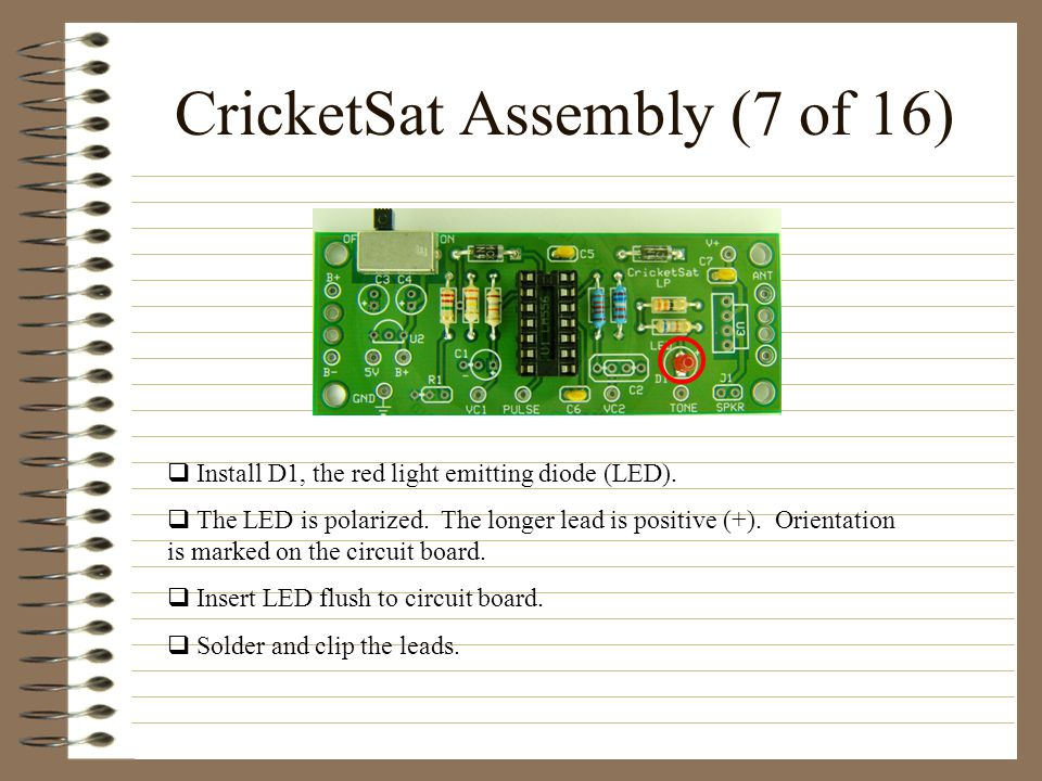 CricketSat Assembly (7 of 16) Install D1, the red light emitting diode (LED). The LED is polarized. The longer lead is positive (+). Orientation is ma