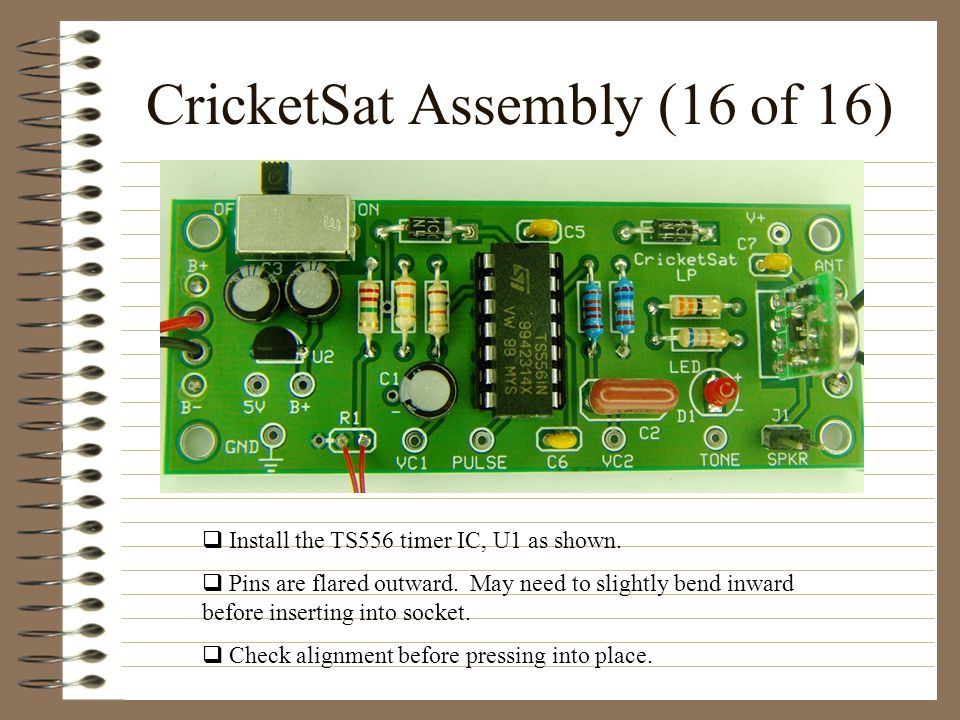 CricketSat Assembly (16 of 16) Install the TS556 timer IC, U1 as shown. Pins are flared outward. May need to slightly bend inward before inserting int