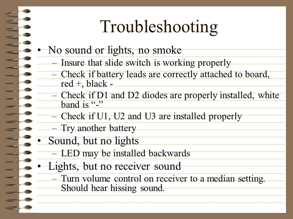 Troubleshooting No sound or lights, no smoke –Insure that slide switch is working properly –Check if battery leads are correctly attached to board, red +, black - –Check if D1 and D2 diodes are properly installed, white band is - –Check if U1, U2 and U3 are installed properly –Try another battery Sound, but no lights –LED may be installed backwards Lights, but no receiver sound –Turn volume control on receiver to a median setting.