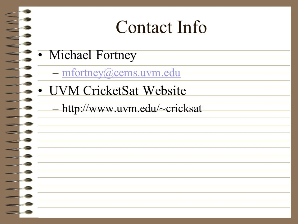Contact Info Michael Fortney –mfortney@cems.uvm.edumfortney@cems.uvm.edu UVM CricketSat Website –http://www.uvm.edu/~cricksat