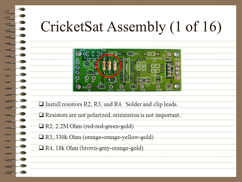 CricketSat Assembly (1 of 16) Install resistors R2, R3, and R4. Solder and clip leads. Resistors are not polarized, orientation is not important. R2,