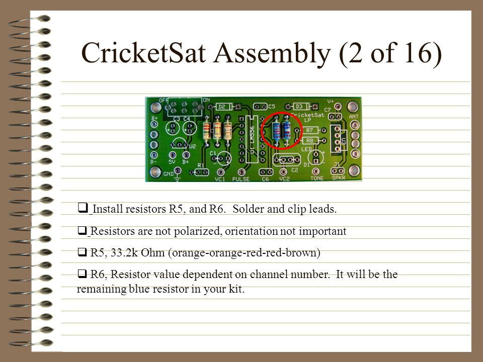 CricketSat Assembly (2 of 16) Install resistors R5, and R6. Solder and clip leads. Resistors are not polarized, orientation not important R5, 33.2k Oh