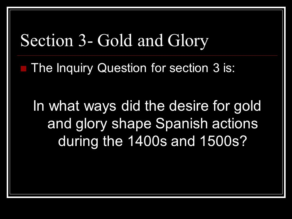 Section 3- Gold and Glory The Inquiry Question for section 3 is: In what ways did the desire for gold and glory shape Spanish actions during the 1400s and 1500s