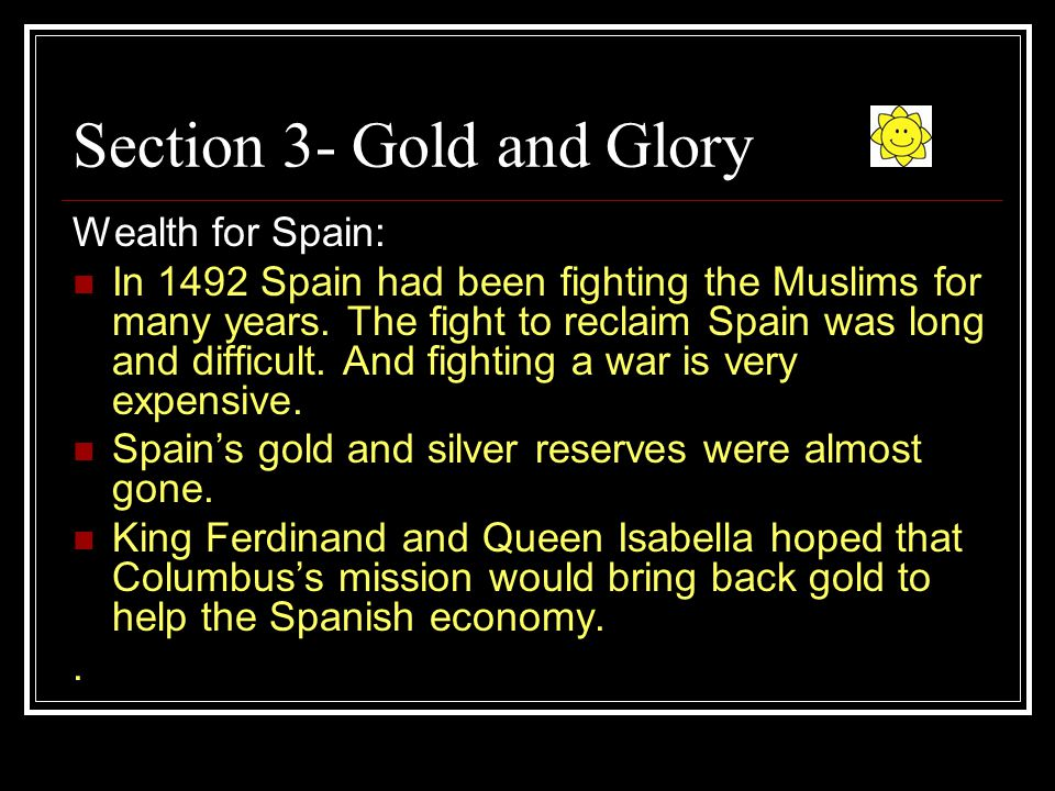 Section 3- Gold and Glory Wealth for Spain: In 1492 Spain had been fighting the Muslims for many years.