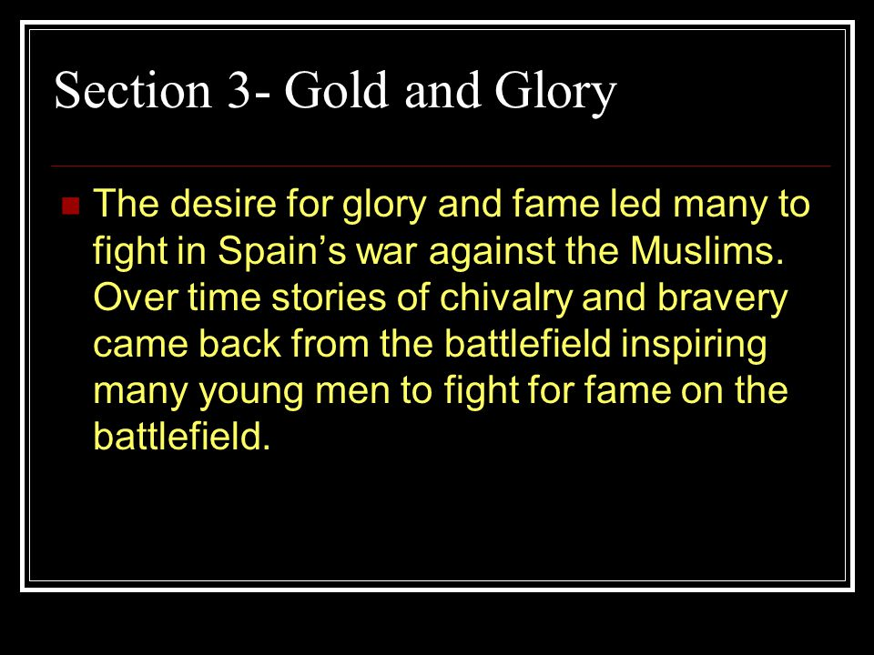 Section 3- Gold and Glory The desire for glory and fame led many to fight in Spains war against the Muslims.