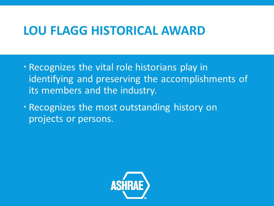 LOU FLAGG HISTORICAL AWARD Recognizes the vital role historians play in identifying and preserving the accomplishments of its members and the industry.