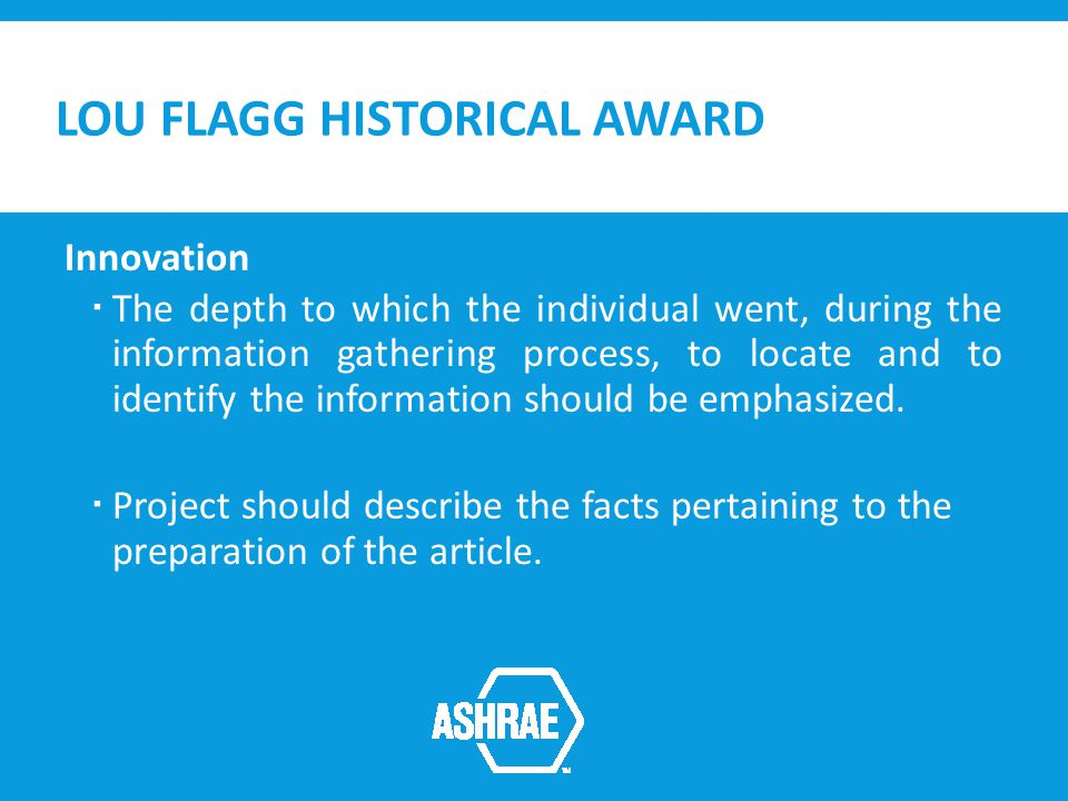LOU FLAGG HISTORICAL AWARD Innovation The depth to which the individual went, during the information gathering process, to locate and to identify the information should be emphasized.