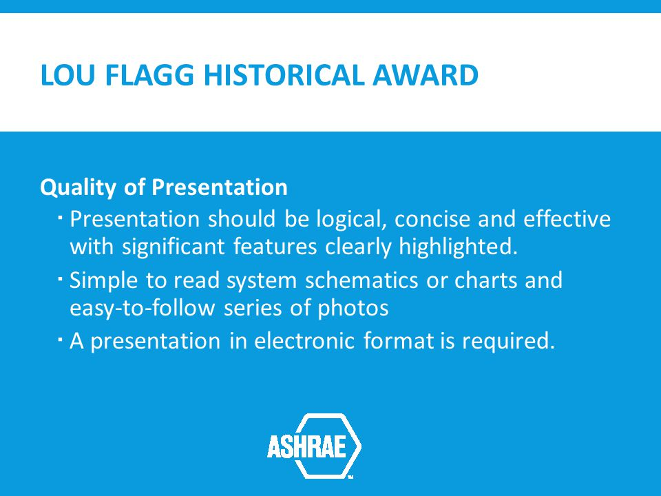 LOU FLAGG HISTORICAL AWARD Quality of Presentation Presentation should be logical, concise and effective with significant features clearly highlighted.