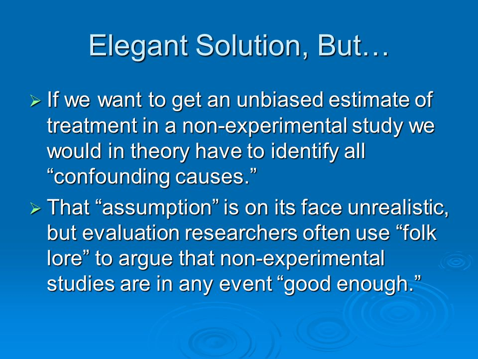 Elegant Solution, But… If we want to get an unbiased estimate of treatment in a non-experimental study we would in theory have to identify all confounding causes.