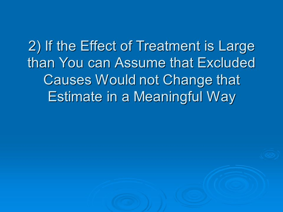 2) If the Effect of Treatment is Large than You can Assume that Excluded Causes Would not Change that Estimate in a Meaningful Way