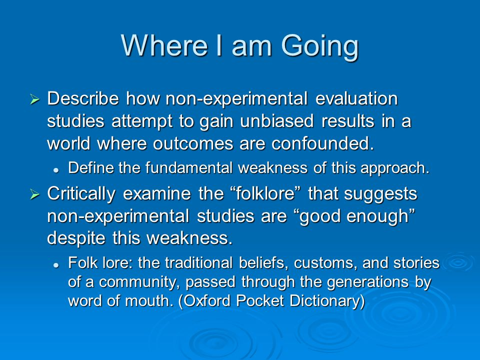 Where I am Going Describe how non-experimental evaluation studies attempt to gain unbiased results in a world where outcomes are confounded.