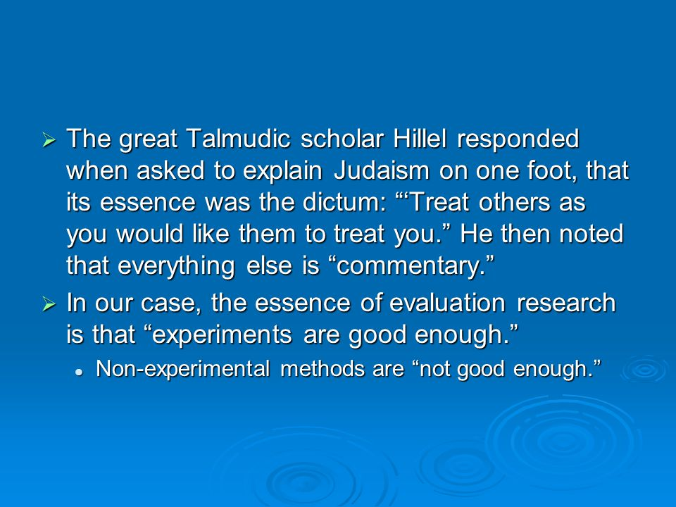 The great Talmudic scholar Hillel responded when asked to explain Judaism on one foot, that its essence was the dictum: Treat others as you would like them to treat you.