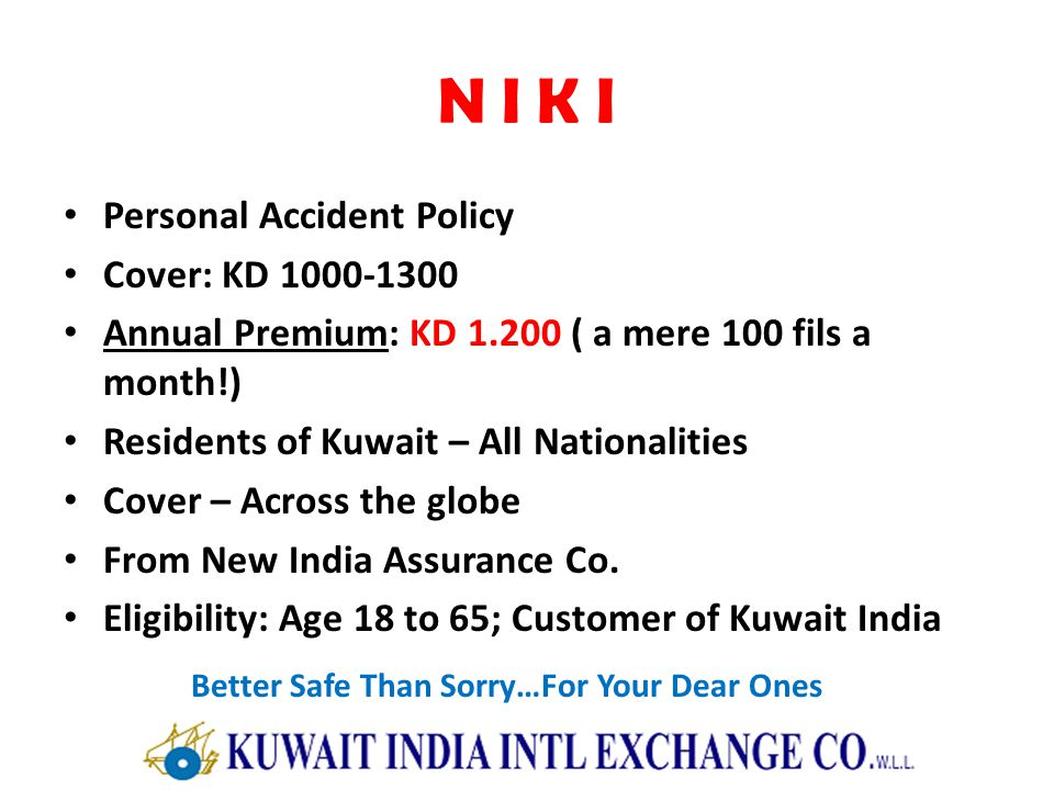 N I K I Personal Accident Policy Cover: KD 1000-1300 Annual Premium: KD 1.200 ( a mere 100 fils a month!) Residents of Kuwait – All Nationalities Cover – Across the globe From New India Assurance Co.