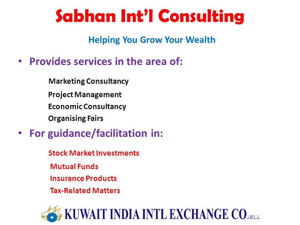 Sabhan Intl Consulting Helping You Grow Your Wealth Provides services in the area of: Marketing Consultancy Project Management Economic Consultancy Organising Fairs For guidance/facilitation in: Stock Market Investments Mutual Funds Insurance Products Tax-Related Matters