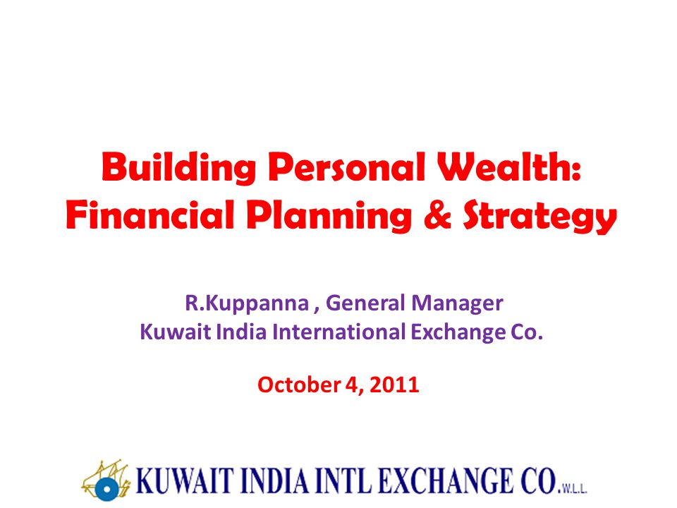 Building Personal Wealth: Financial Planning & Strategy R.Kuppanna, General Manager Kuwait India International Exchange Co.