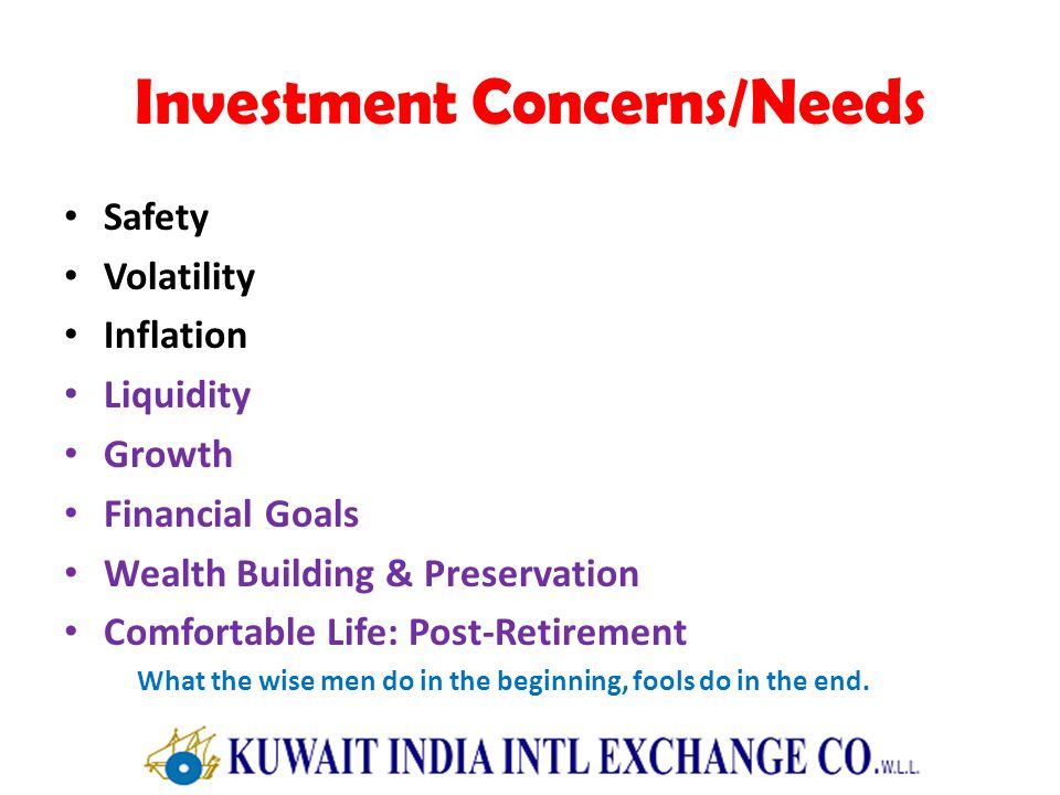 Investment Concerns/Needs Safety Volatility Inflation Liquidity Growth Financial Goals Wealth Building & Preservation Comfortable Life: Post-Retirement What the wise men do in the beginning, fools do in the end.