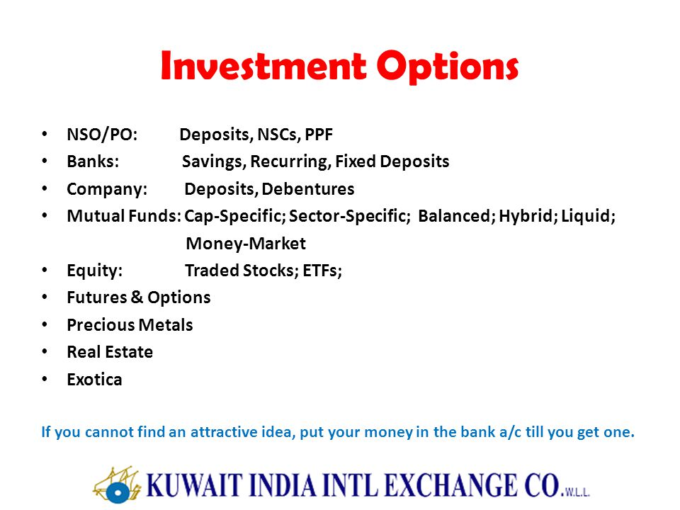 Investment Options NSO/PO: Deposits, NSCs, PPF Banks: Savings, Recurring, Fixed Deposits Company: Deposits, Debentures Mutual Funds: Cap-Specific; Sec