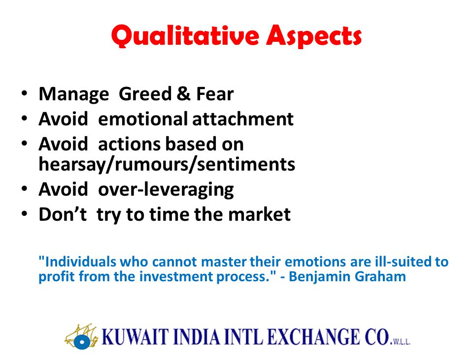 Qualitative Aspects Manage Greed & Fear Avoid emotional attachment Avoid actions based on hearsay/rumours/sentiments Avoid over-leveraging Dont try to time the market Individuals who cannot master their emotions are ill-suited to profit from the investment process. - Benjamin Graham