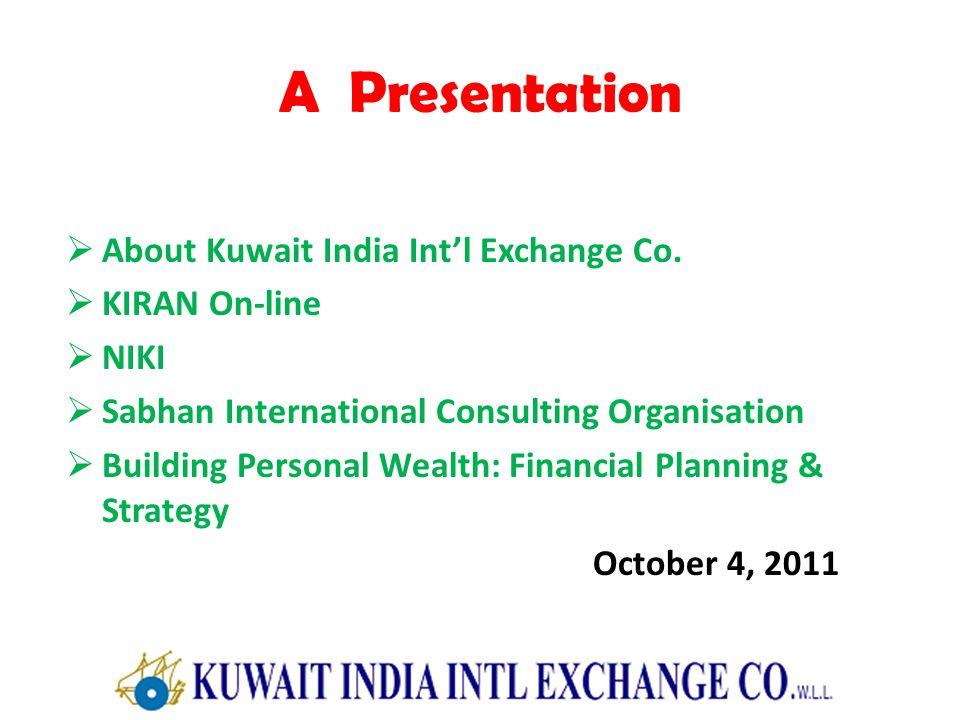 A Presentation About Kuwait India Intl Exchange Co. KIRAN On-line NIKI Sabhan International Consulting Organisation Building Personal Wealth: Financia