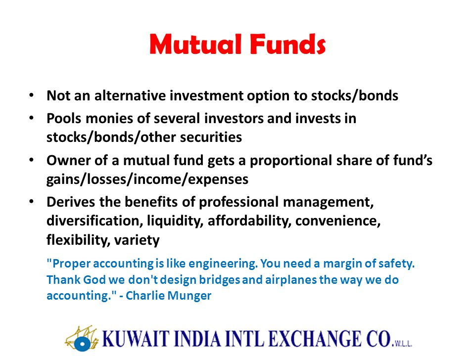 Mutual Funds Not an alternative investment option to stocks/bonds Pools monies of several investors and invests in stocks/bonds/other securities Owner of a mutual fund gets a proportional share of funds gains/losses/income/expenses Derives the benefits of professional management, diversification, liquidity, affordability, convenience, flexibility, variety Proper accounting is like engineering.