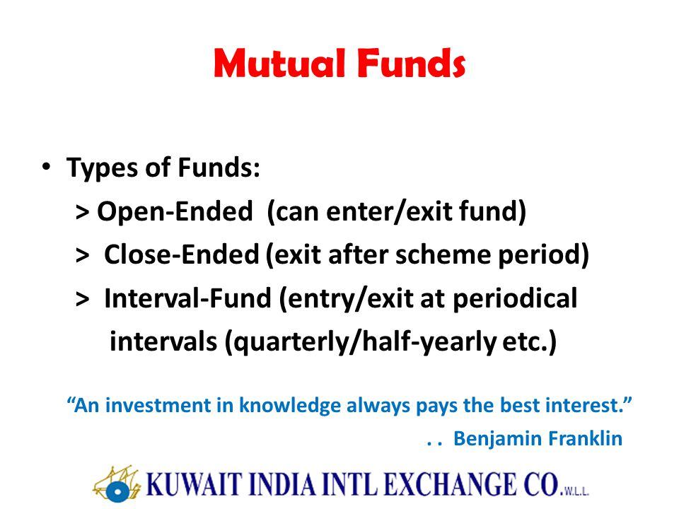 Mutual Funds Types of Funds: > Open-Ended (can enter/exit fund) > Close-Ended (exit after scheme period) > Interval-Fund (entry/exit at periodical intervals (quarterly/half-yearly etc.) An investment in knowledge always pays the best interest...