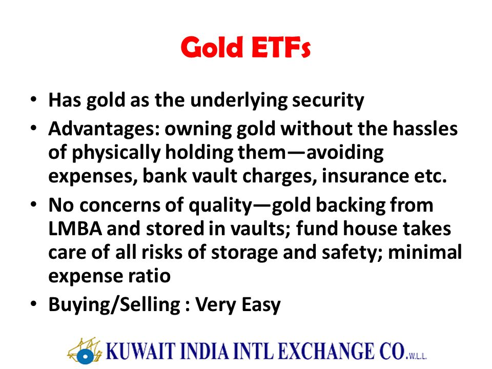 Gold ETFs Has gold as the underlying security Advantages: owning gold without the hassles of physically holding themavoiding expenses, bank vault charges, insurance etc.
