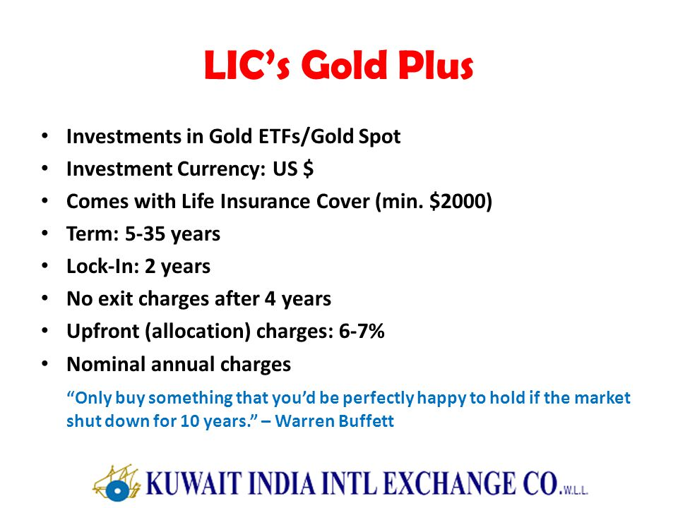 LICs Gold Plus Investments in Gold ETFs/Gold Spot Investment Currency: US $ Comes with Life Insurance Cover (min. $2000) Term: 5-35 years Lock-In: 2 y