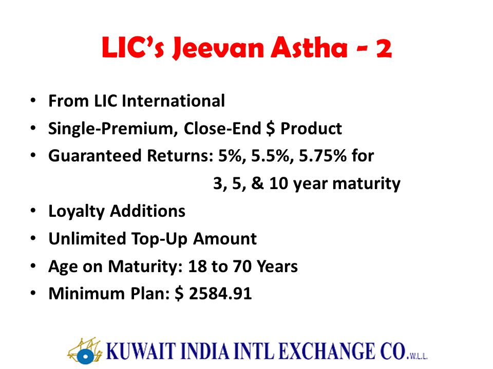 LICs Jeevan Astha - 2 From LIC International Single-Premium, Close-End $ Product Guaranteed Returns: 5%, 5.5%, 5.75% for 3, 5, & 10 year maturity Loyalty Additions Unlimited Top-Up Amount Age on Maturity: 18 to 70 Years Minimum Plan: $