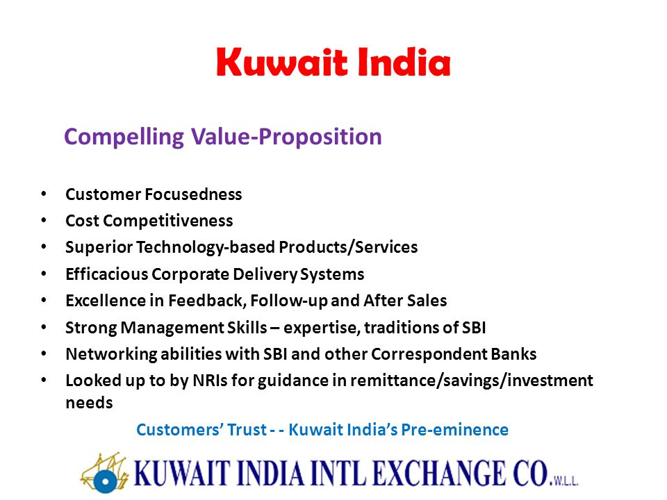 Kuwait India Compelling Value-Proposition Customer Focusedness Cost Competitiveness Superior Technology-based Products/Services Efficacious Corporate Delivery Systems Excellence in Feedback, Follow-up and After Sales Strong Management Skills – expertise, traditions of SBI Networking abilities with SBI and other Correspondent Banks Looked up to by NRIs for guidance in remittance/savings/investment needs Customers Trust - - Kuwait Indias Pre-eminence