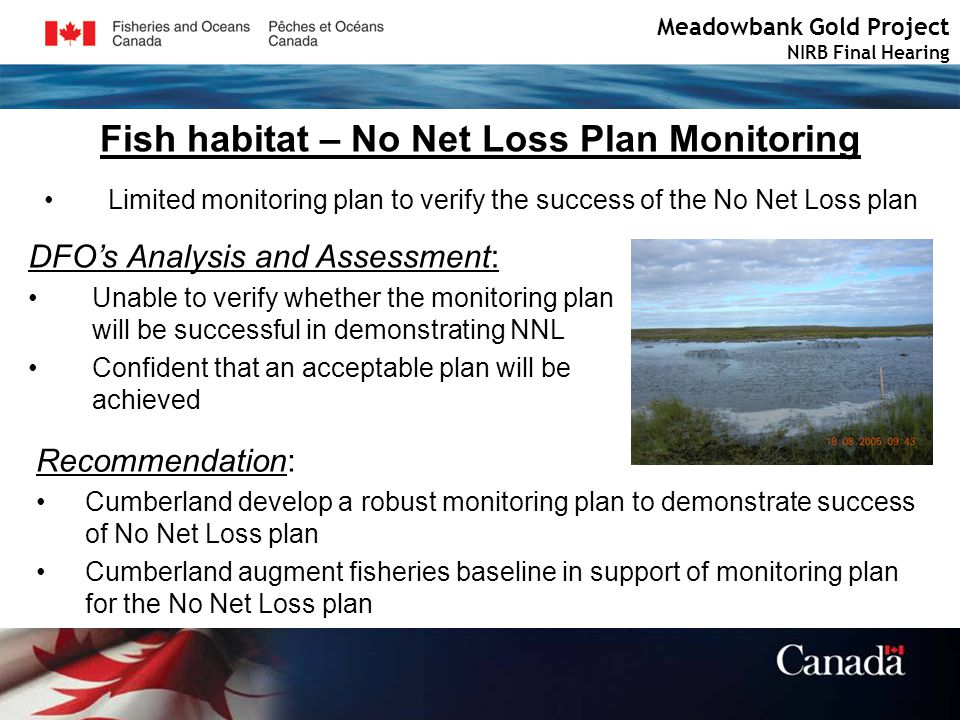 Fish habitat – No Net Loss Plan Monitoring Meadowbank Gold Project NIRB Final Hearing Limited monitoring plan to verify the success of the No Net Loss plan DFOs Analysis and Assessment: Unable to verify whether the monitoring plan will be successful in demonstrating NNL Confident that an acceptable plan will be achieved Recommendation: Cumberland develop a robust monitoring plan to demonstrate success of No Net Loss plan Cumberland augment fisheries baseline in support of monitoring plan for the No Net Loss plan