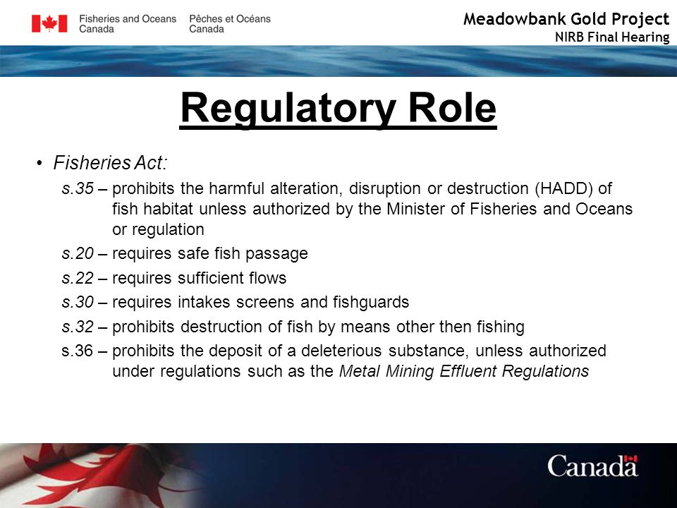 Meadowbank Gold Project NIRB Final Hearing Regulatory Role Fisheries Act: s.35 – prohibits the harmful alteration, disruption or destruction (HADD) of fish habitat unless authorized by the Minister of Fisheries and Oceans or regulation s.20 – requires safe fish passage s.22 – requires sufficient flows s.30 – requires intakes screens and fishguards s.32 – prohibits destruction of fish by means other then fishing s.36 – prohibits the deposit of a deleterious substance, unless authorized under regulations such as the Metal Mining Effluent Regulations