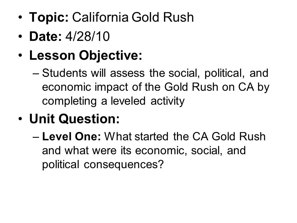 Topic: California Gold Rush Date: 4/28/10 Lesson Objective: –Students will assess the social, political, and economic impact of the Gold Rush on CA by completing a leveled activity Unit Question: –Level One: What started the CA Gold Rush and what were its economic, social, and political consequences