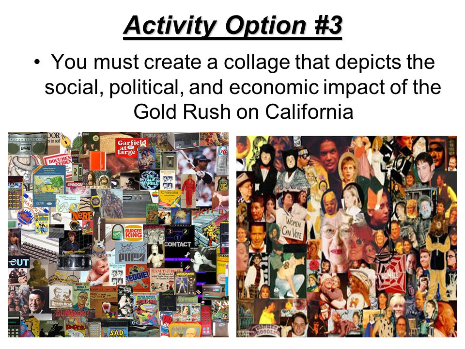 Activity Option #3 You must create a collage that depicts the social, political, and economic impact of the Gold Rush on California