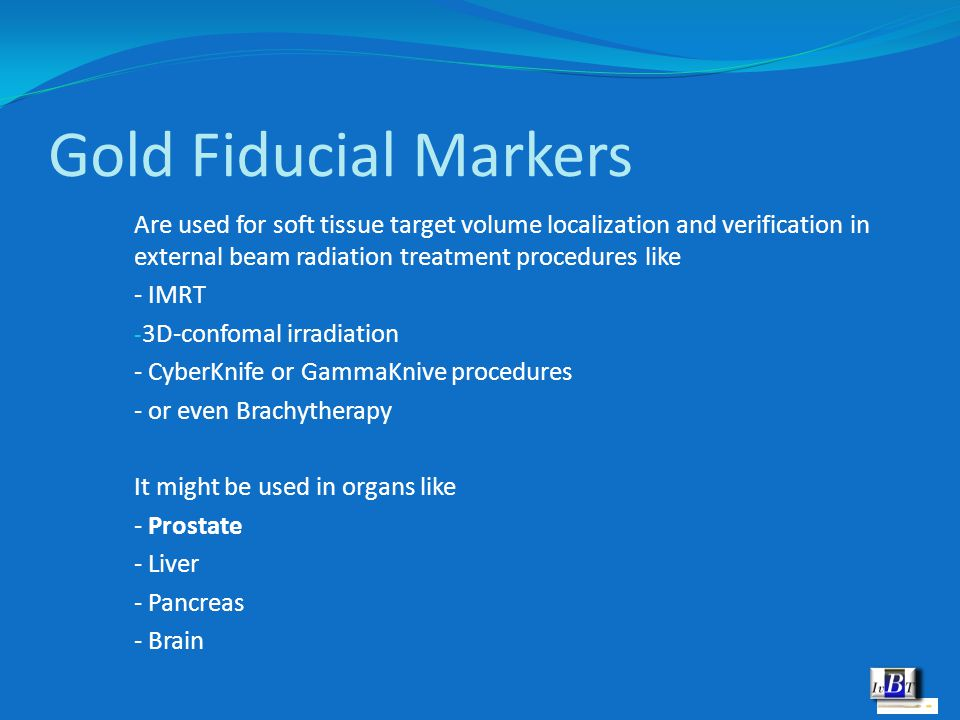Gold Fiducial Markers Are used for soft tissue target volume localization and verification in external beam radiation treatment procedures like - IMRT - 3D-confomal irradiation - CyberKnife or GammaKnive procedures - or even Brachytherapy It might be used in organs like - Prostate - Liver - Pancreas - Brain