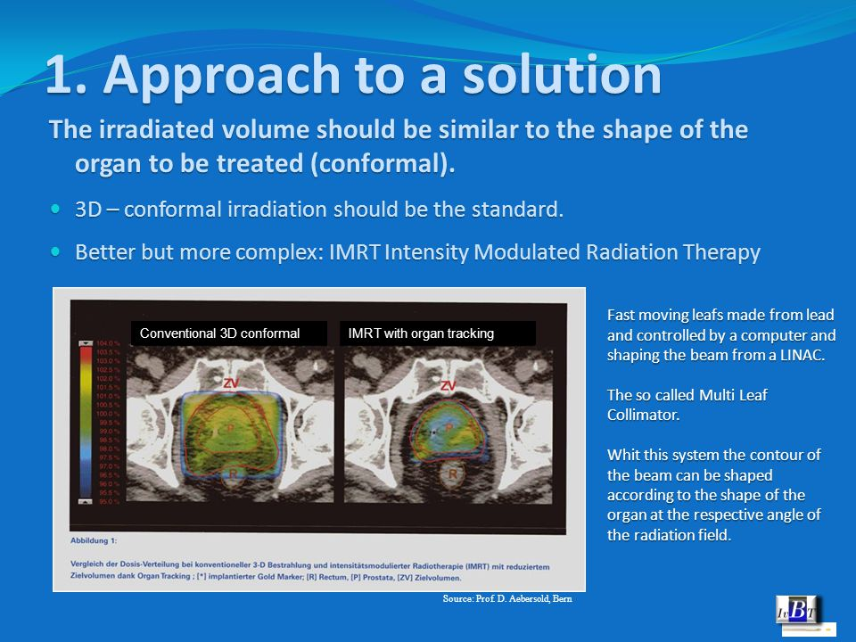 1. Approach to a solution The irradiated volume should be similar to the shape of the organ to be treated (conformal). 3D – conformal irradiation shou