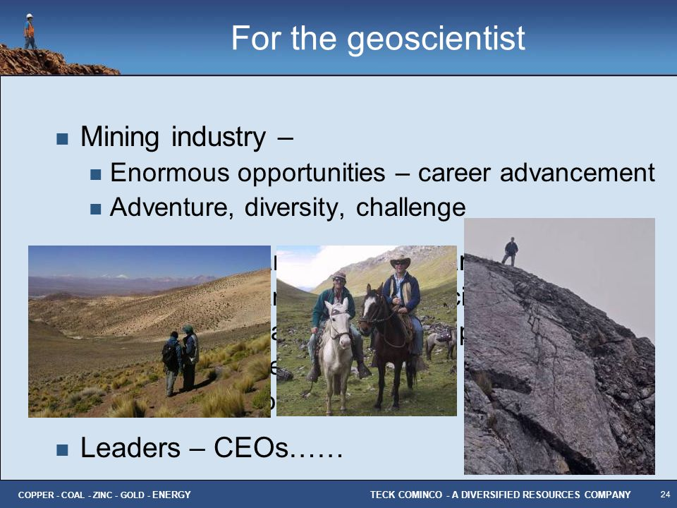 24 TECK COMINCO - A DIVERSIFIED RESOURCES COMPANY COPPER - COAL - ZINC - GOLD - ENERGY For the geoscientist Mining industry – Enormous opportunities –