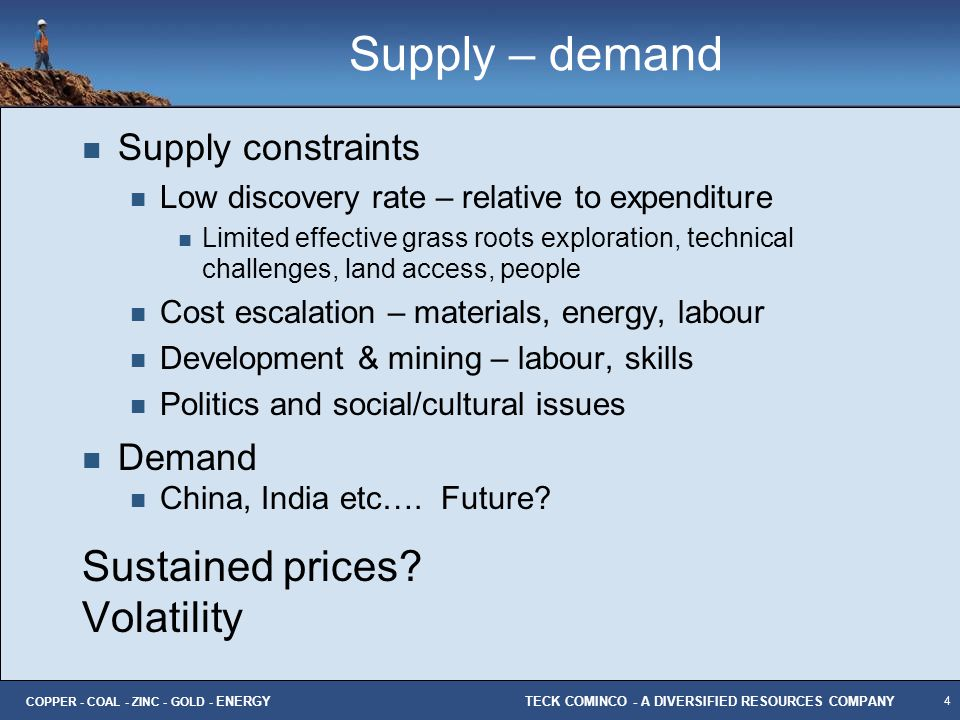 4 TECK COMINCO - A DIVERSIFIED RESOURCES COMPANY COPPER - COAL - ZINC - GOLD - ENERGY Supply – demand Supply constraints Low discovery rate – relative
