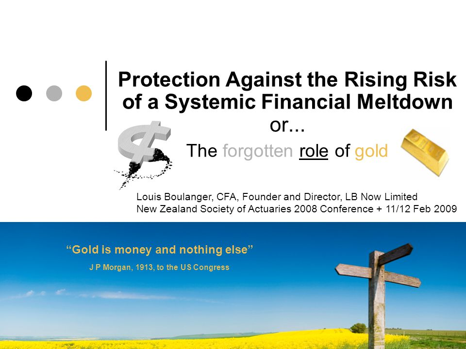 Protection Against the Rising Risk of a Systemic Financial Meltdown or... a The forgotten role of gold Louis Boulanger, CFA, Founder and Director, LB