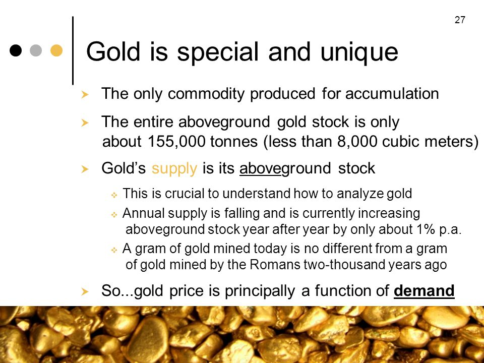 Gold is special and unique The only commodity produced for accumulation The entire aboveground gold stock is only about 155,000 tonnes (less than 8,00