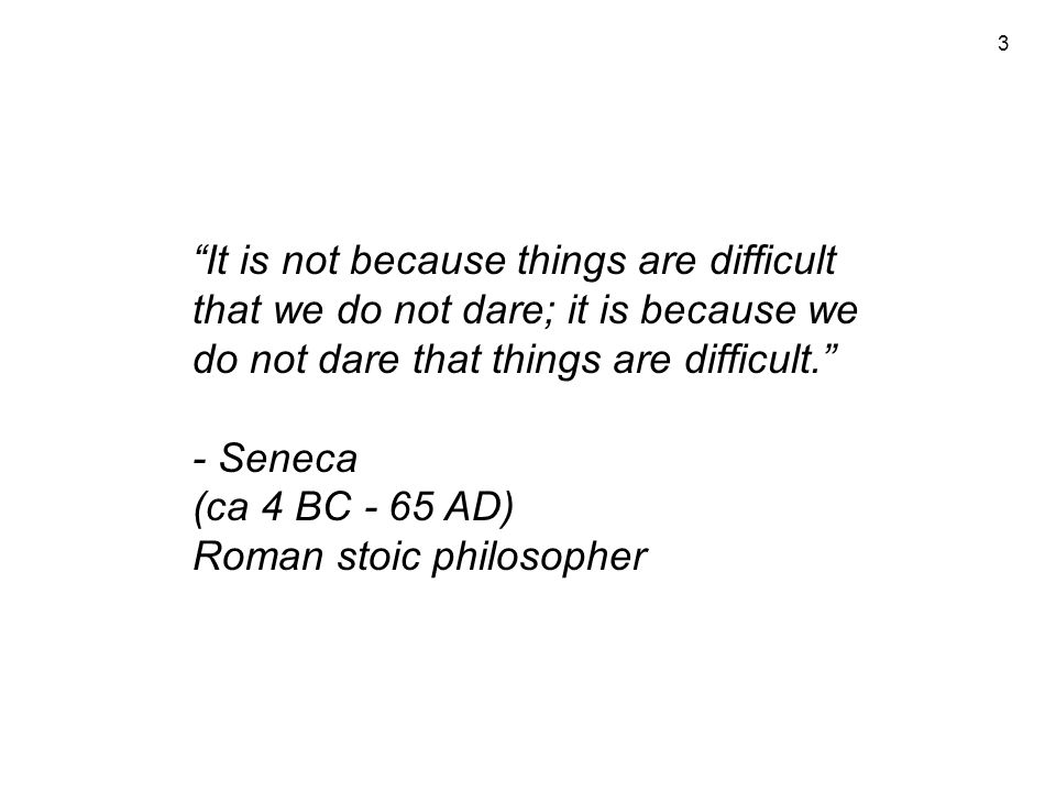 3 It is not because things are difficult that we do not dare; it is because we do not dare that things are difficult. - Seneca (ca 4 BC - 65 AD) Roman