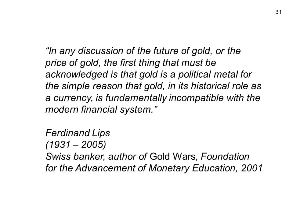 31 In any discussion of the future of gold, or the price of gold, the first thing that must be acknowledged is that gold is a political metal for the