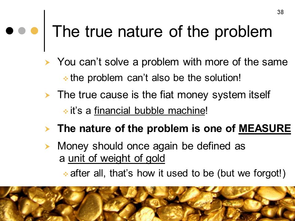 The true nature of the problem You cant solve a problem with more of the same the problem cant also be the solution! The true cause is the fiat money