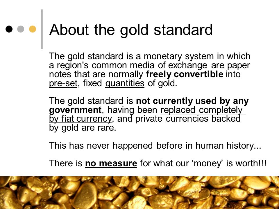 About the gold standard The gold standard is a monetary system in which a region's common media of exchange are paper notes that are normally freely c