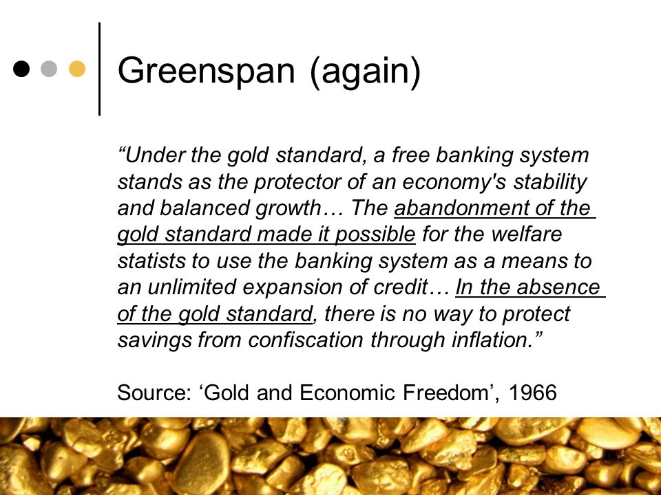 Greenspan (again) Under the gold standard, a free banking system stands as the protector of an economy's stability and balanced growth… The abandonmen