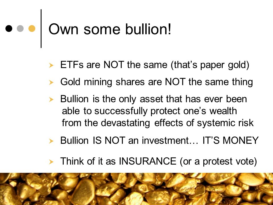 Own some bullion! ETFs are NOT the same (thats paper gold) Gold mining shares are NOT the same thing Bullion is the only asset that has ever been able