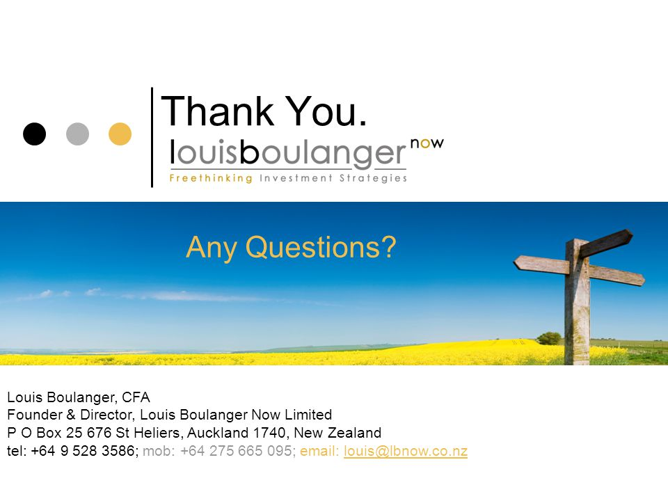 Thank You. Louis Boulanger, CFA Founder & Director, Louis Boulanger Now Limited P O Box 25 676 St Heliers, Auckland 1740, New Zealand tel: +64 9 528 3