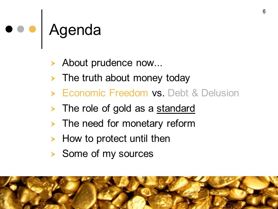 6 Agenda About prudence now... The truth about money today Economic Freedom vs. Debt & Delusion The role of gold as a standard The need for monetary r
