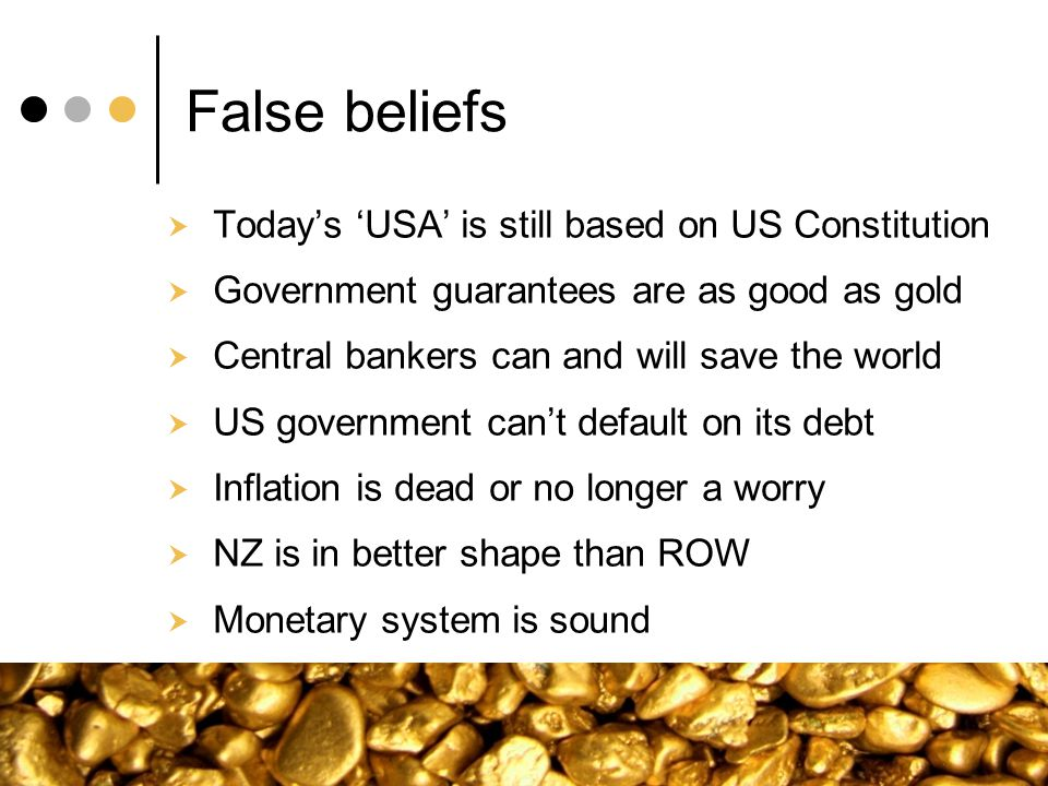 False beliefs Todays USA is still based on US Constitution Government guarantees are as good as gold Central bankers can and will save the world US go
