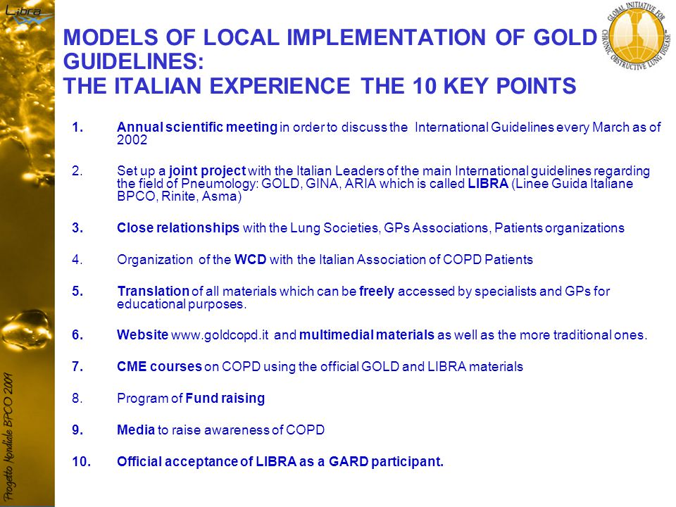 MODELS OF LOCAL IMPLEMENTATION OF GOLD GUIDELINES: THE ITALIAN EXPERIENCE THE 10 KEY POINTS 1.Annual scientific meeting in order to discuss the International Guidelines every March as of 2002 2.Set up a joint project with the Italian Leaders of the main International guidelines regarding the field of Pneumology: GOLD, GINA, ARIA which is called LIBRA (Linee Guida Italiane BPCO, Rinite, Asma) 3.Close relationships with the Lung Societies, GPs Associations, Patients organizations 4.Organization of the WCD with the Italian Association of COPD Patients 5.Translation of all materials which can be freely accessed by specialists and GPs for educational purposes.