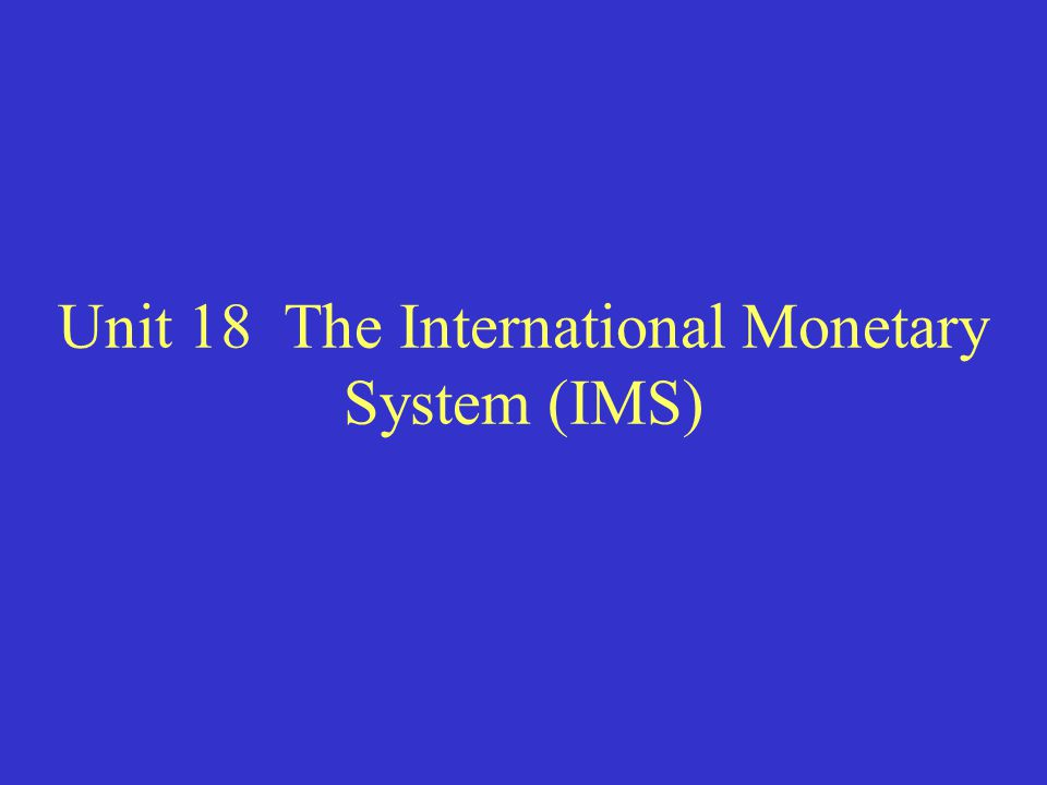 Unit 18 The International Monetary System (IMS)